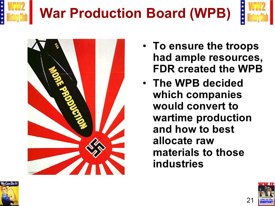 21 War Production Board (WPB) To ensure the troops had ample resources, FDR created the WPB The WPB decided which companies would convert to wartime production and how to best allocate raw materials to those industries