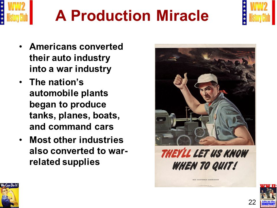 22 A Production Miracle Americans converted their auto industry into a war industry The nations automobile plants began to produce tanks, planes, boat