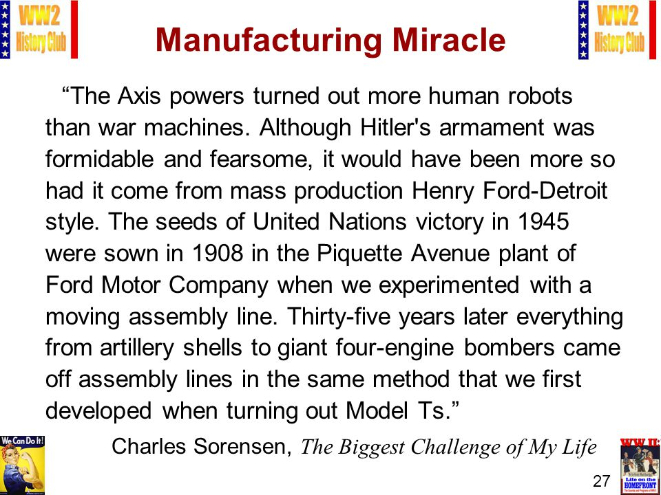 27 Manufacturing Miracle The Axis powers turned out more human robots than war machines. Although Hitler's armament was formidable and fearsome, it wo