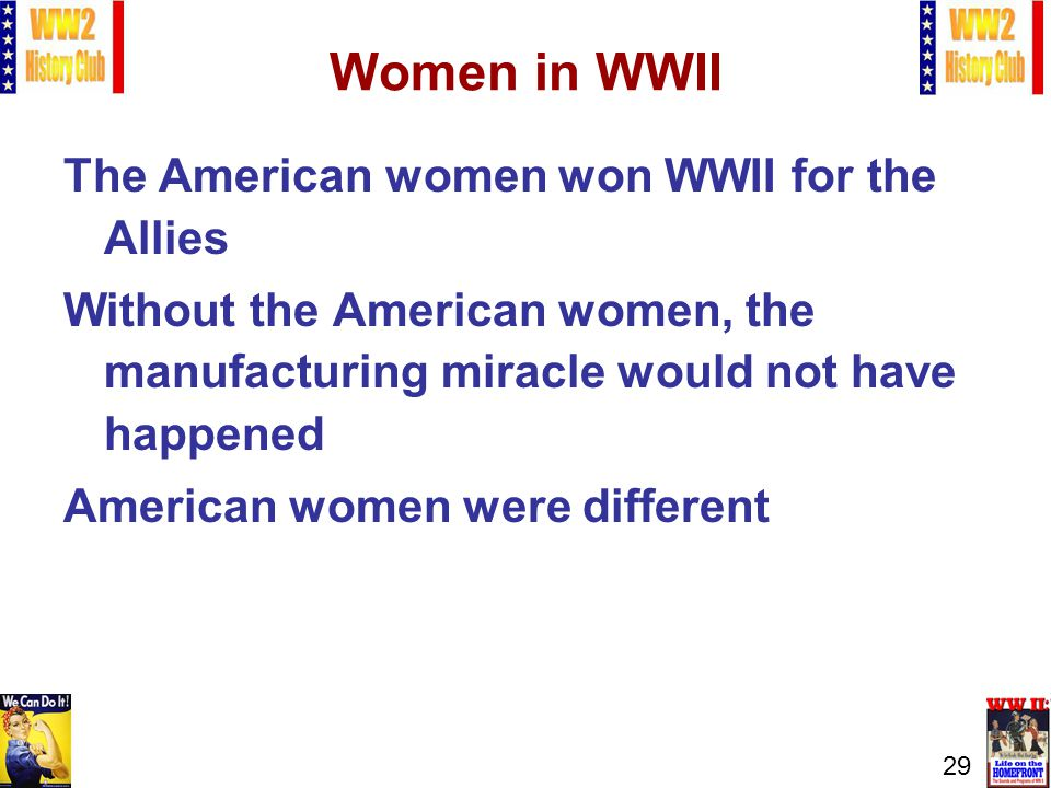 29 Women in WWII The American women won WWII for the Allies Without the American women, the manufacturing miracle would not have happened American women were different
