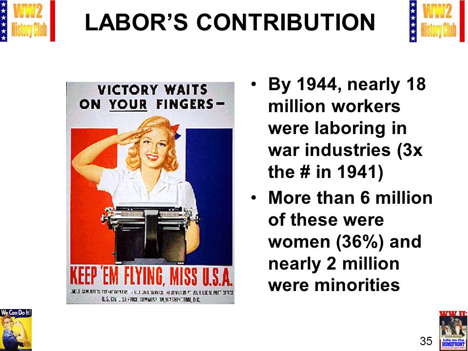 35 LABORS CONTRIBUTION By 1944, nearly 18 million workers were laboring in war industries (3x the # in 1941) More than 6 million of these were women (36%) and nearly 2 million were minorities