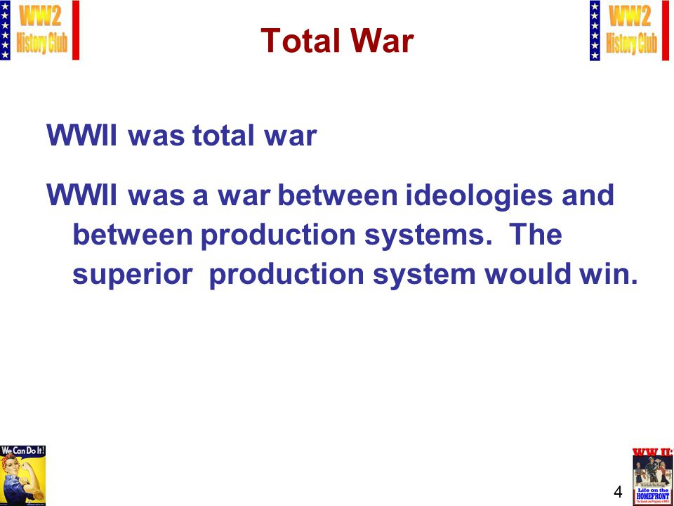 4 Total War WWII was total war WWII was a war between ideologies and between production systems.