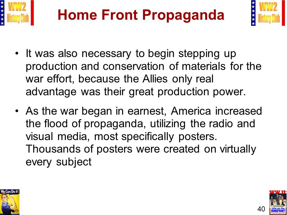 40 Home Front Propaganda It was also necessary to begin stepping up production and conservation of materials for the war effort, because the Allies on