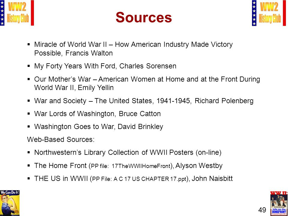 49 Sources Miracle of World War II – How American Industry Made Victory Possible, Francis Walton My Forty Years With Ford, Charles Sorensen Our Mothers War – American Women at Home and at the Front During World War II, Emily Yellin War and Society – The United States, 1941-1945, Richard Polenberg War Lords of Washington, Bruce Catton Washington Goes to War, David Brinkley Web-Based Sources: Northwesterns Library Collection of WWII Posters (on-line) The Home Front ( PP file: 17TheWWIIHomeFront ), Alyson Westby THE US in WWII ( PP File: A C 17 US CHAPTER 17.ppt ), John Naisbitt