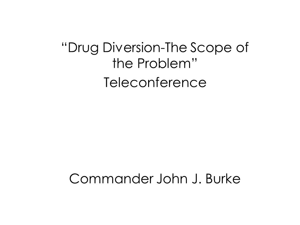 Drug Diversion-The Scope of the Problem Teleconference Commander John J. Burke