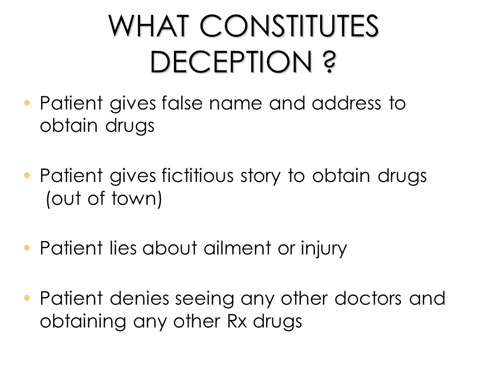 WHAT CONSTITUTES DECEPTION ? Patient gives false name and address to obtain drugs Patient gives fictitious story to obtain drugs (out of town) Patient