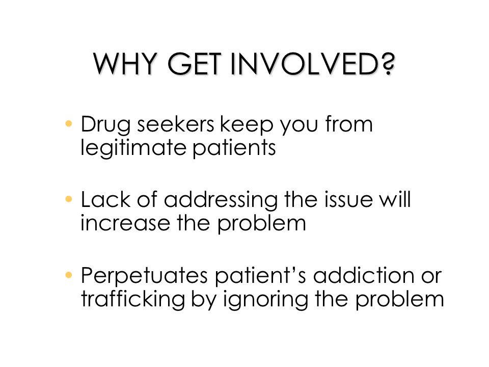 WHY GET INVOLVED? Drug seekers keep you from legitimate patients Lack of addressing the issue will increase the problem Perpetuates patients addiction