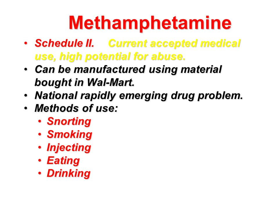 Methamphetamine Schedule II.Current accepted medical use, high potential for abuse.Schedule II.Current accepted medical use, high potential for abuse.