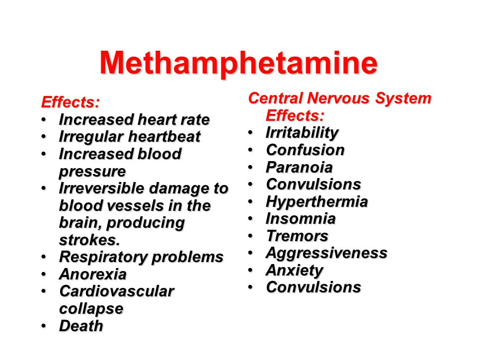 Methamphetamine Effects: Increased heart rateIncreased heart rate Irregular heartbeatIrregular heartbeat Increased blood pressureIncreased blood press