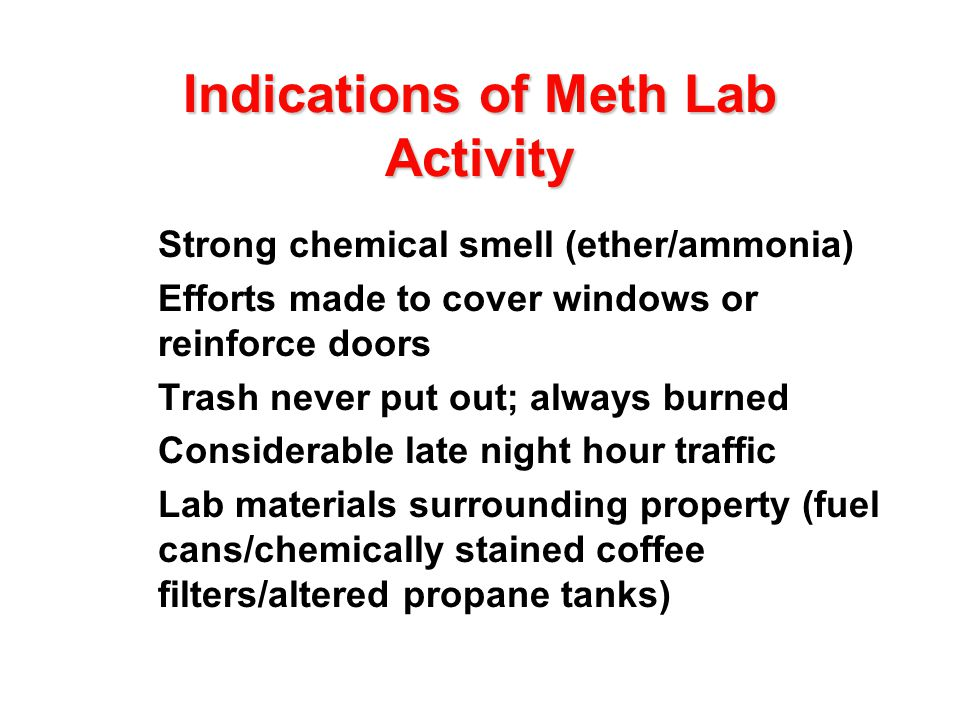 Indications of Meth Lab Activity l Strong chemical smell (ether/ammonia) l Efforts made to cover windows or reinforce doors l Trash never put out; alw