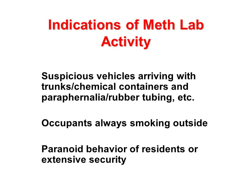 Indications of Meth Lab Activity l Suspicious vehicles arriving with trunks/chemical containers and paraphernalia/rubber tubing, etc. l Occupants alwa