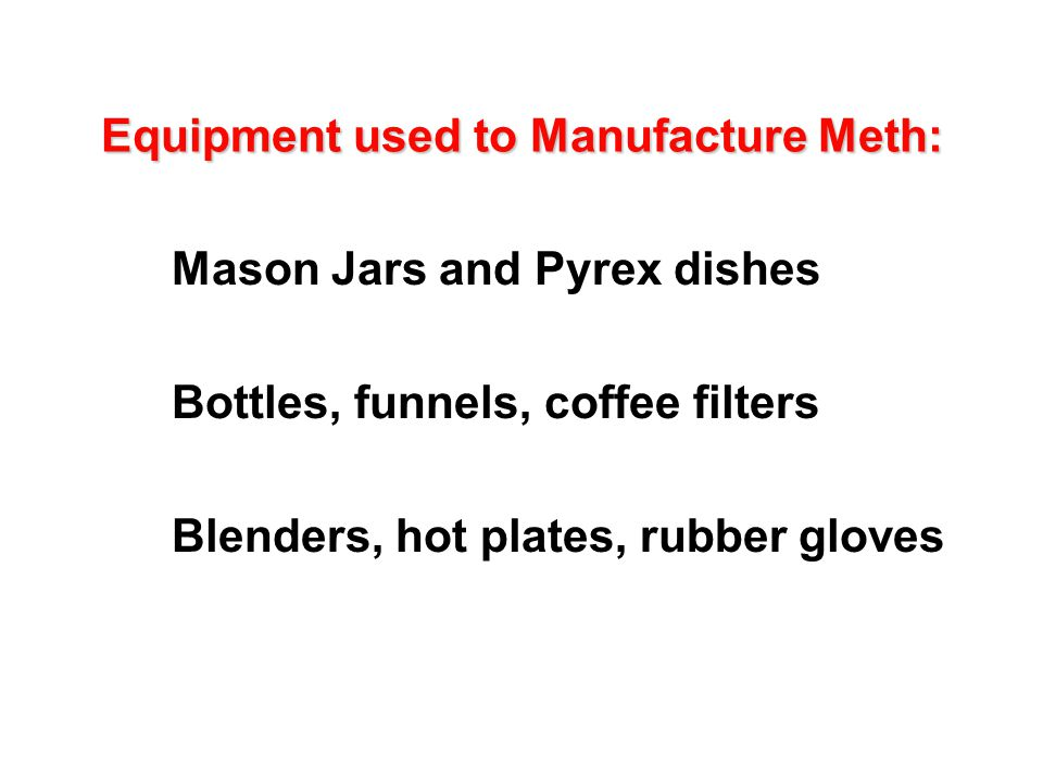 Equipment used to Manufacture Meth: l Mason Jars and Pyrex dishes l Bottles, funnels, coffee filters l Blenders, hot plates, rubber gloves