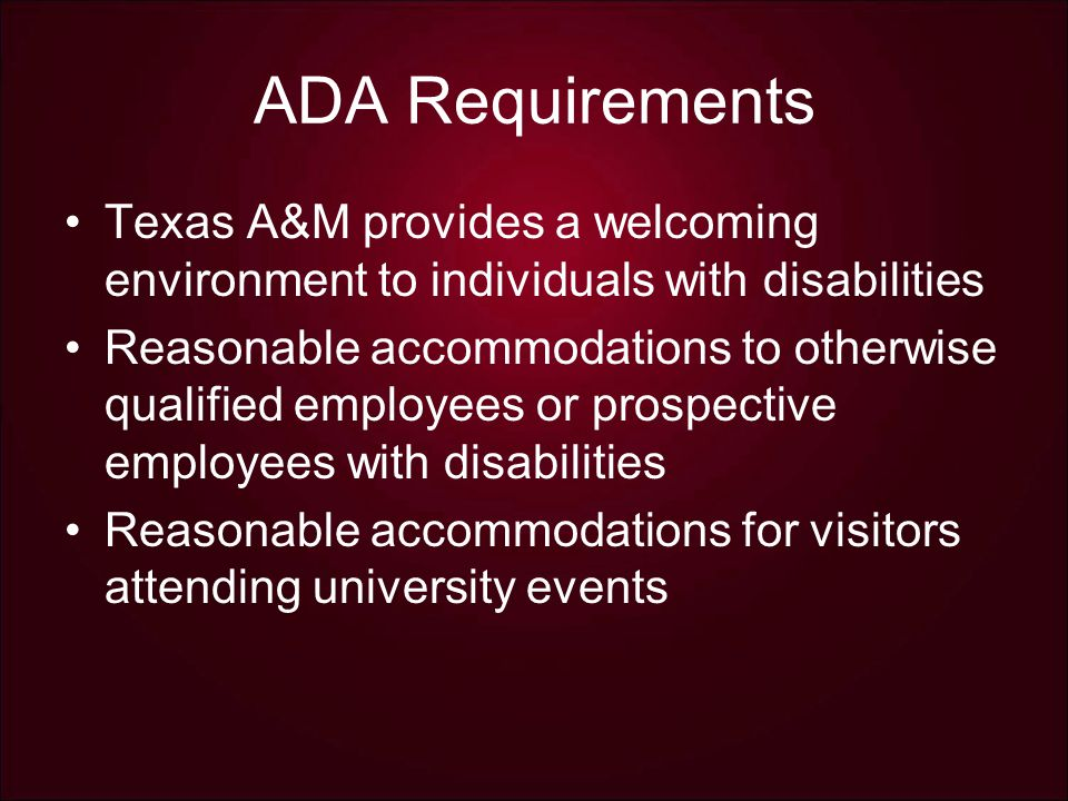 ADA Requirements Texas A&M provides a welcoming environment to individuals with disabilities Reasonable accommodations to otherwise qualified employees or prospective employees with disabilities Reasonable accommodations for visitors attending university events