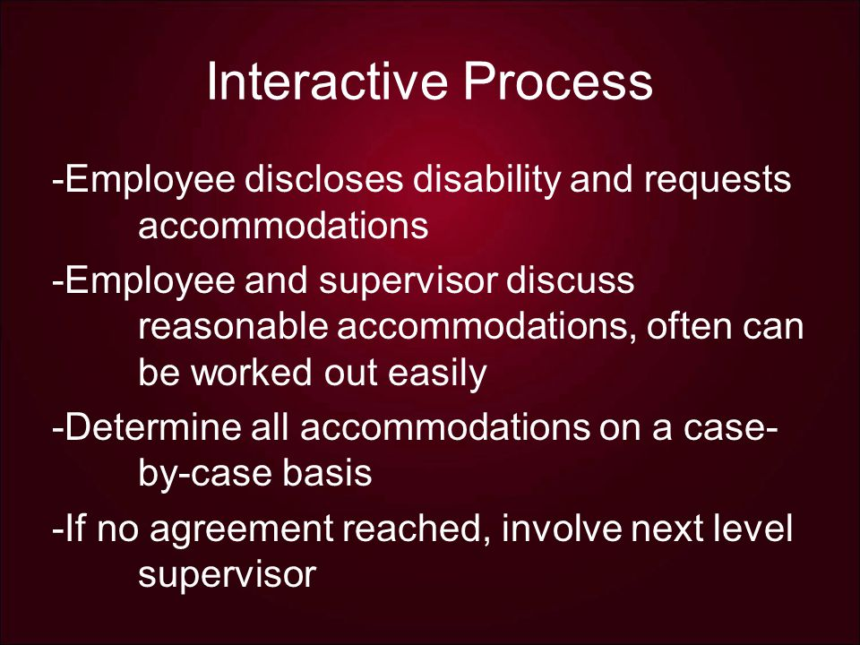 Interactive Process -Employee discloses disability and requests accommodations -Employee and supervisor discuss reasonable accommodations, often can be worked out easily -Determine all accommodations on a case- by-case basis -If no agreement reached, involve next level supervisor