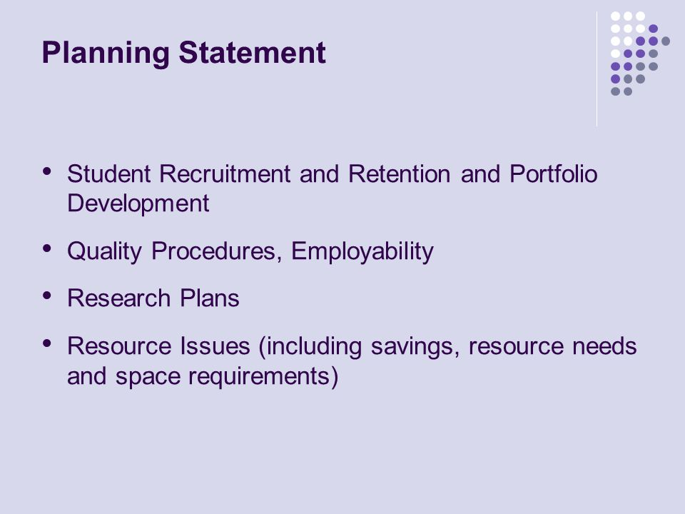 Planning Statement Student Recruitment and Retention and Portfolio Development Quality Procedures, Employability Research Plans Resource Issues (including savings, resource needs and space requirements)