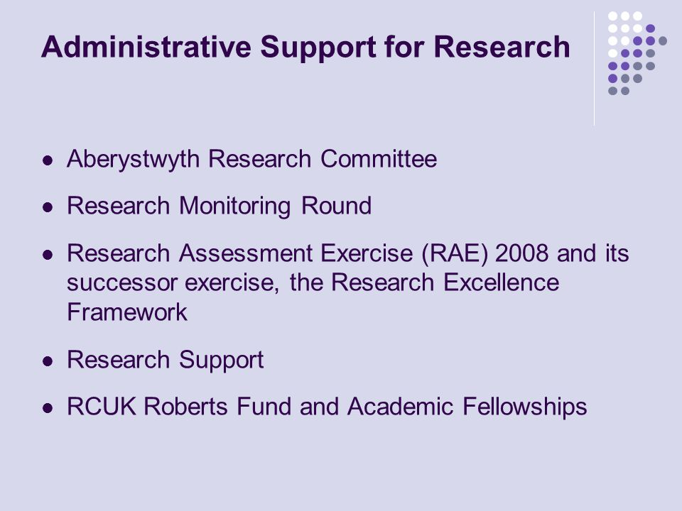 Administrative Support for Research Aberystwyth Research Committee Research Monitoring Round Research Assessment Exercise (RAE) 2008 and its successor exercise, the Research Excellence Framework Research Support RCUK Roberts Fund and Academic Fellowships