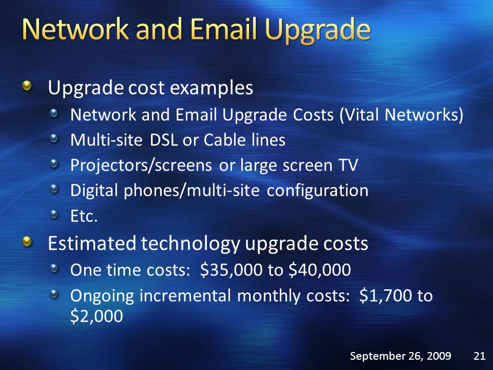 Upgrade cost examples Network and Email Upgrade Costs (Vital Networks) Multi-site DSL or Cable lines Projectors/screens or large screen TV Digital phones/multi-site configuration Etc.