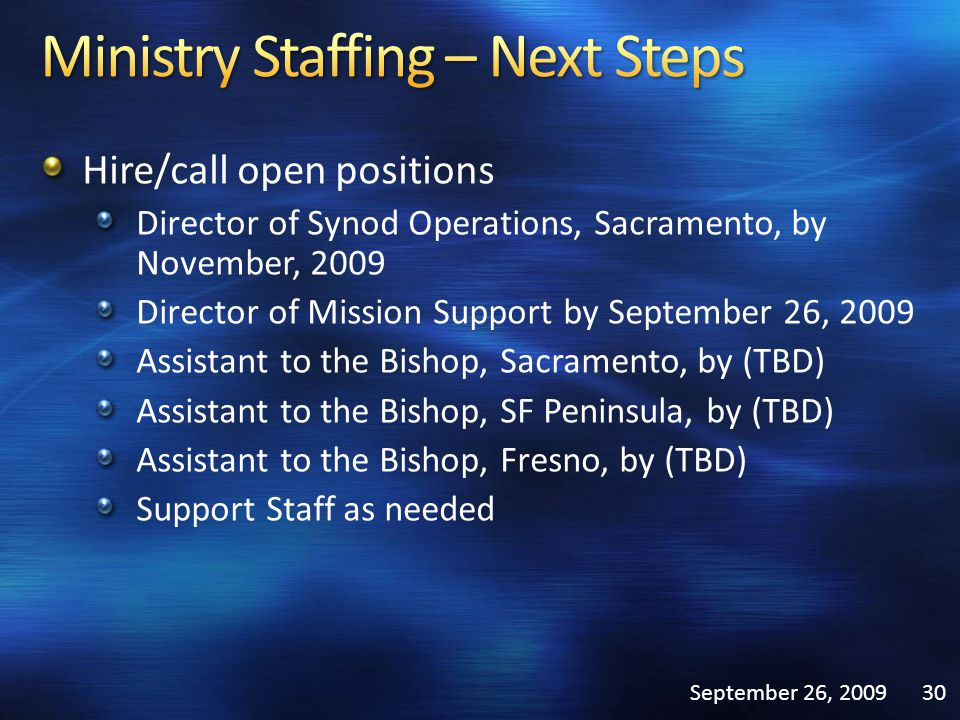 Hire/call open positions Director of Synod Operations, Sacramento, by November, 2009 Director of Mission Support by September 26, 2009 Assistant to the Bishop, Sacramento, by (TBD) Assistant to the Bishop, SF Peninsula, by (TBD) Assistant to the Bishop, Fresno, by (TBD) Support Staff as needed September 26, 200930