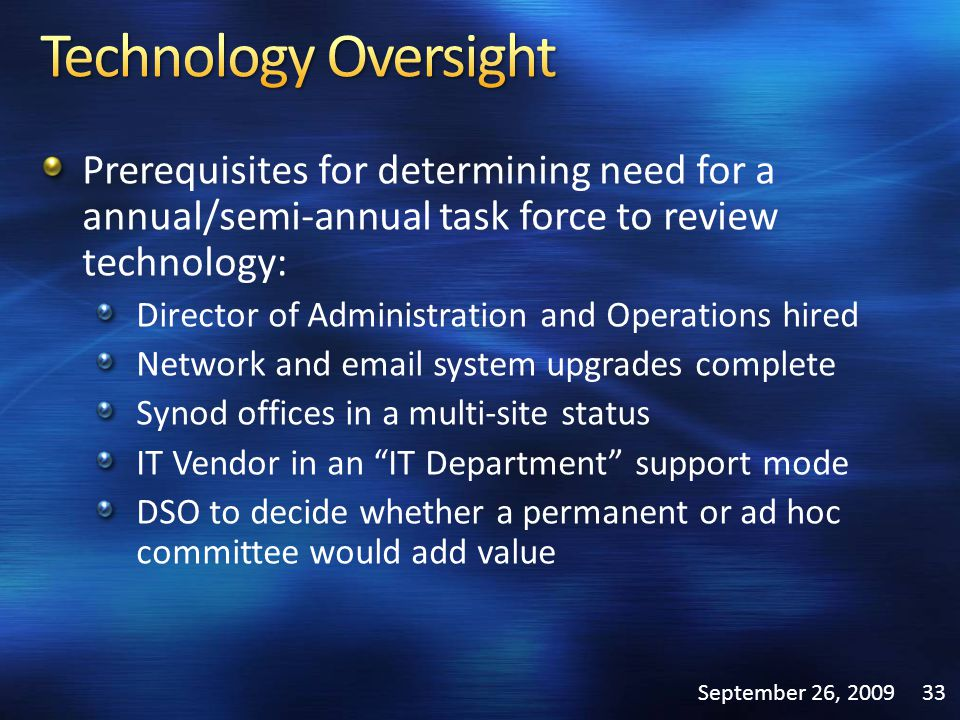Prerequisites for determining need for a annual/semi-annual task force to review technology: Director of Administration and Operations hired Network and email system upgrades complete Synod offices in a multi-site status IT Vendor in an IT Department support mode DSO to decide whether a permanent or ad hoc committee would add value September 26, 200933