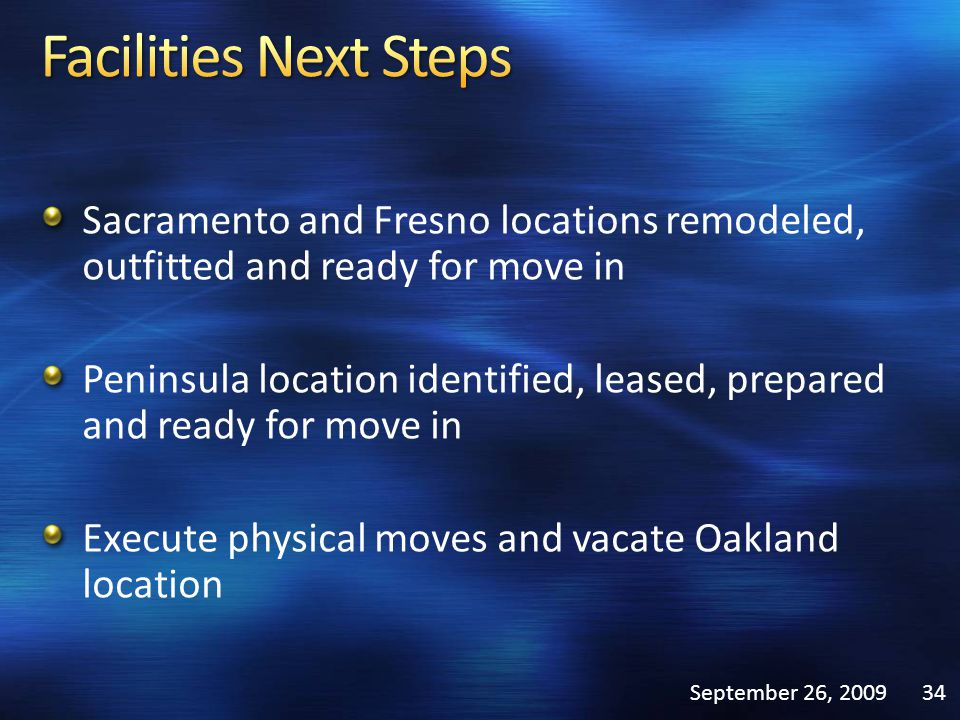 Sacramento and Fresno locations remodeled, outfitted and ready for move in Peninsula location identified, leased, prepared and ready for move in Execute physical moves and vacate Oakland location September 26, 200934