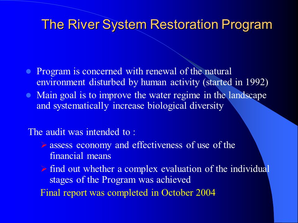 The Current approach to Biodiversity Audits The projects of aquatic ecosystems and renewal of aquatic biotopes were dominated, among audit topics, on the base of evaluating information Two audits were included in the annual plans 2003 and 2004 : The River System Restoration Program Ecological Projects and Measures in the River Basin of the Dyje (Thaya) River