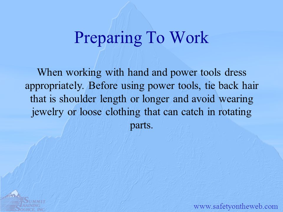www.safetyontheweb.com Preparing To Work When working with hand and power tools dress appropriately. Before using power tools, tie back hair that is s