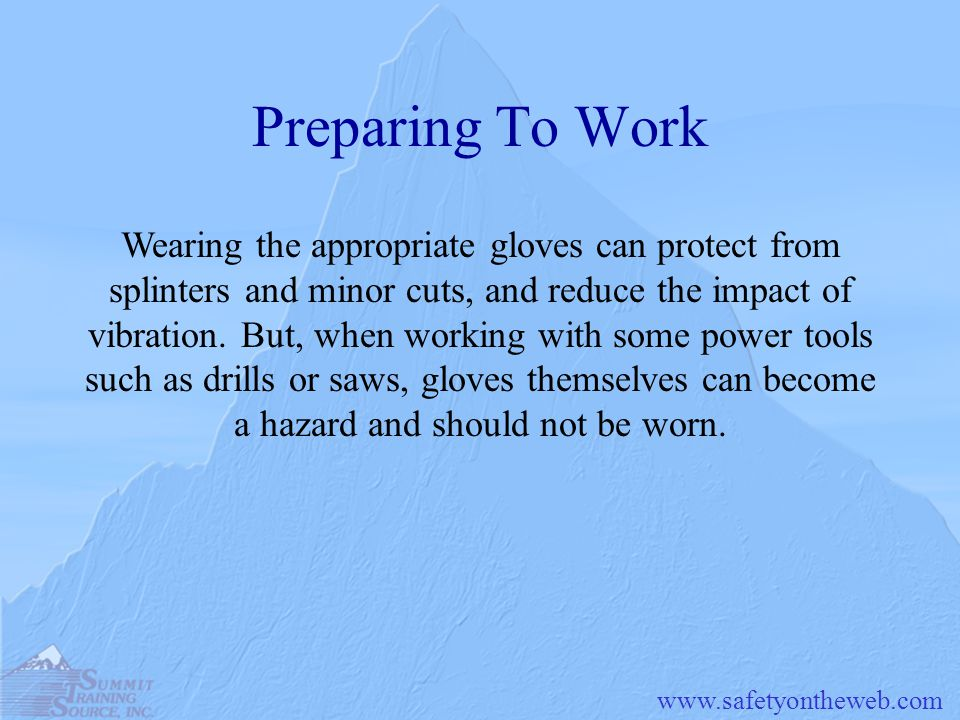 www.safetyontheweb.com Preparing To Work Wearing the appropriate gloves can protect from splinters and minor cuts, and reduce the impact of vibration.
