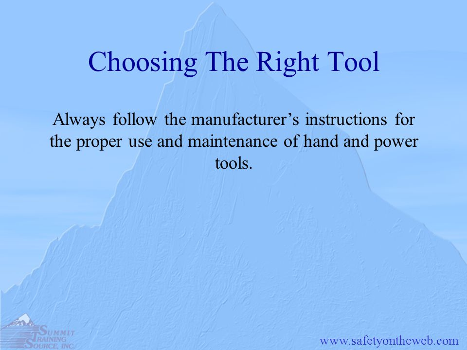 www.safetyontheweb.com Choosing The Right Tool Always follow the manufacturers instructions for the proper use and maintenance of hand and power tools