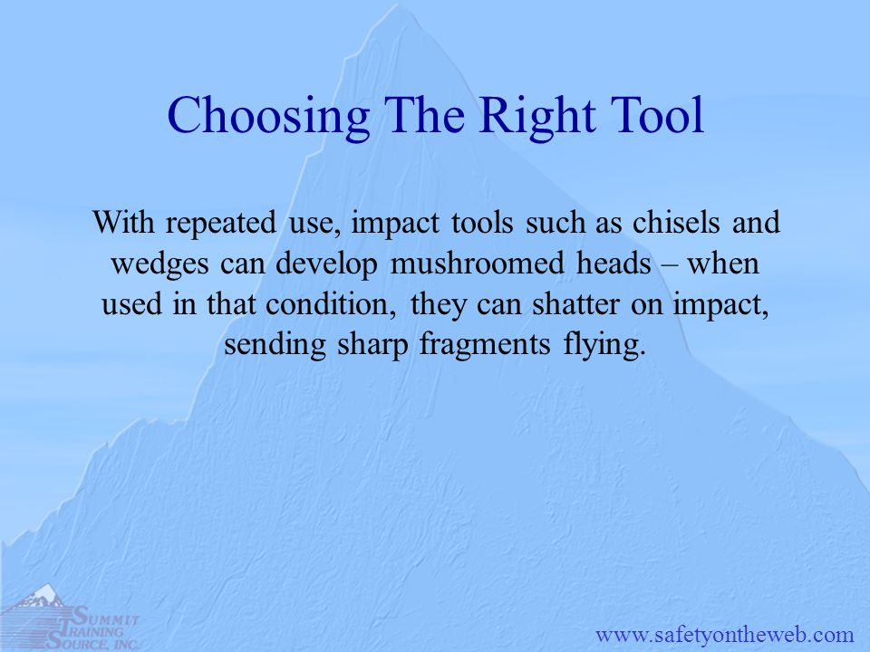 www.safetyontheweb.com Choosing The Right Tool With repeated use, impact tools such as chisels and wedges can develop mushroomed heads – when used in