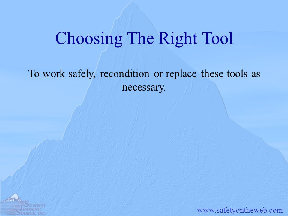 www.safetyontheweb.com Choosing The Right Tool To work safely, recondition or replace these tools as necessary.
