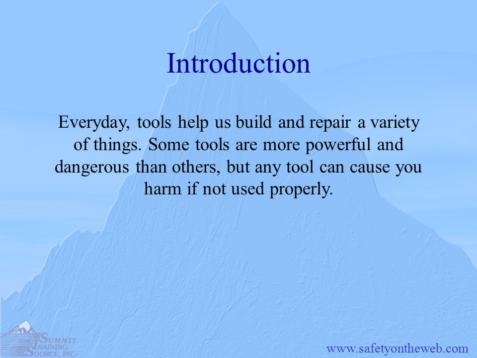www.safetyontheweb.com Introduction Everyday, tools help us build and repair a variety of things. Some tools are more powerful and dangerous than othe