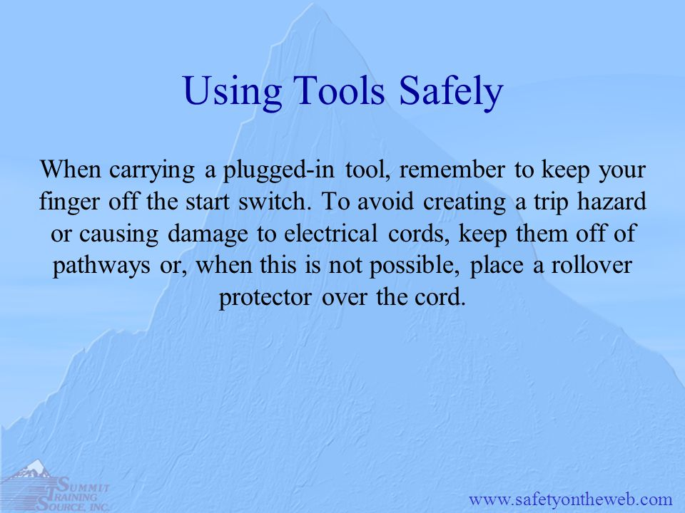www.safetyontheweb.com Using Tools Safely When carrying a plugged-in tool, remember to keep your finger off the start switch. To avoid creating a trip