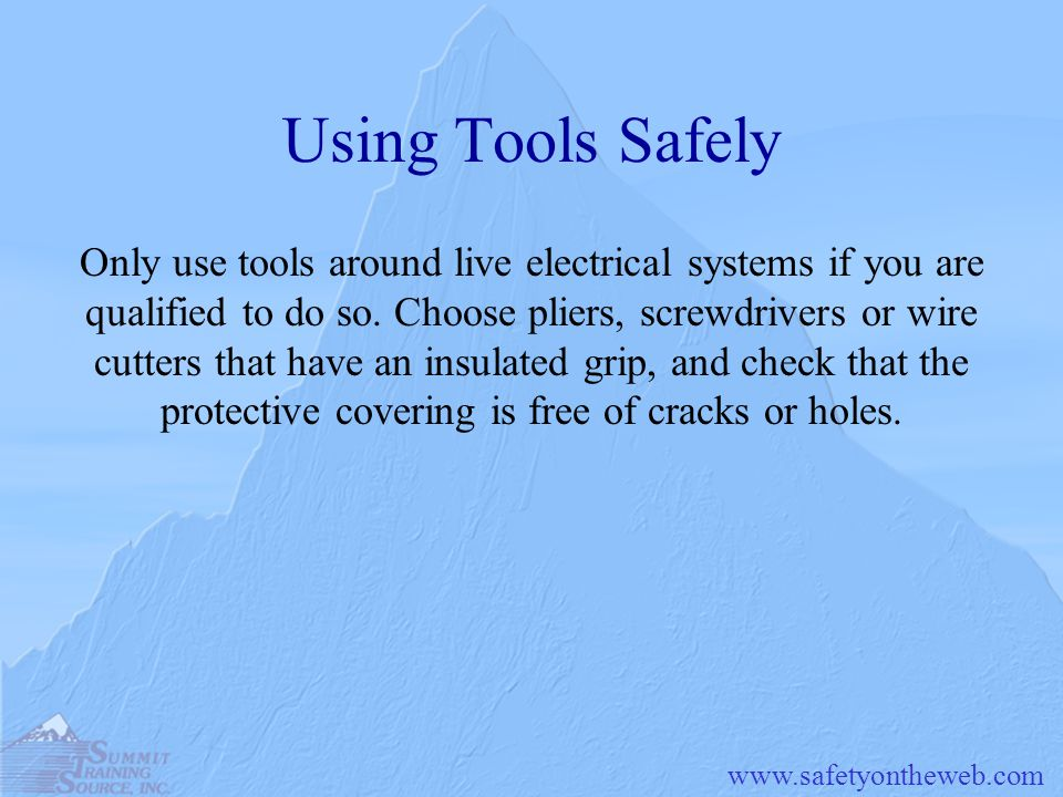 www.safetyontheweb.com Using Tools Safely Only use tools around live electrical systems if you are qualified to do so. Choose pliers, screwdrivers or