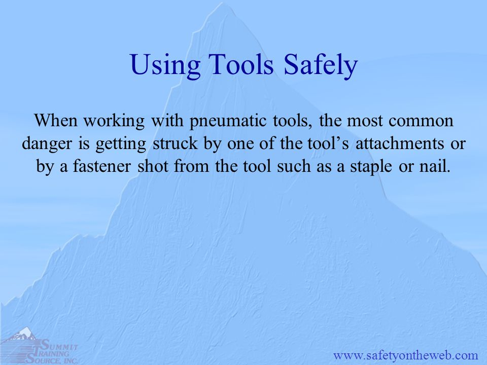www.safetyontheweb.com Using Tools Safely When working with pneumatic tools, the most common danger is getting struck by one of the tools attachments