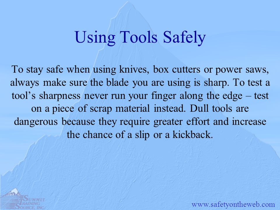 www.safetyontheweb.com Using Tools Safely To stay safe when using knives, box cutters or power saws, always make sure the blade you are using is sharp