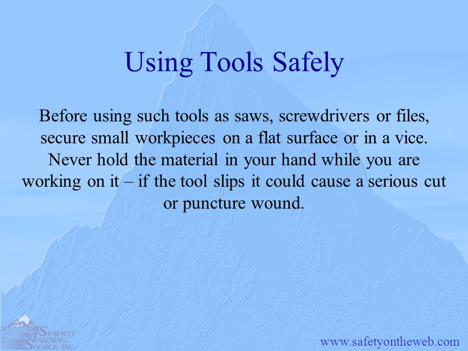 www.safetyontheweb.com Using Tools Safely Before using such tools as saws, screwdrivers or files, secure small workpieces on a flat surface or in a vi