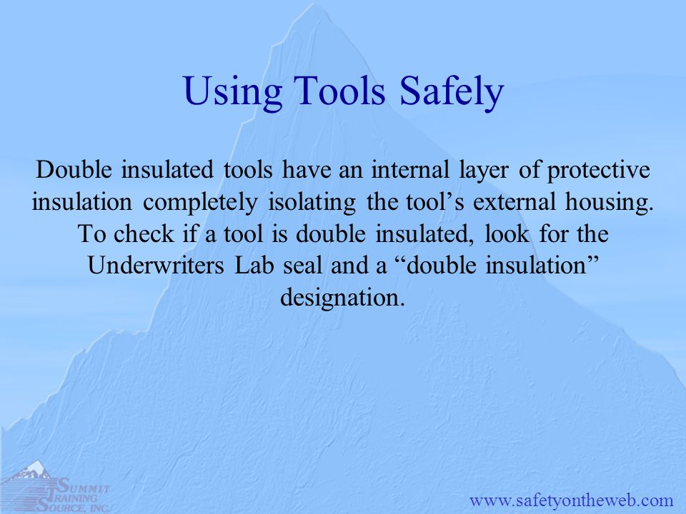 www.safetyontheweb.com Using Tools Safely Double insulated tools have an internal layer of protective insulation completely isolating the tools extern