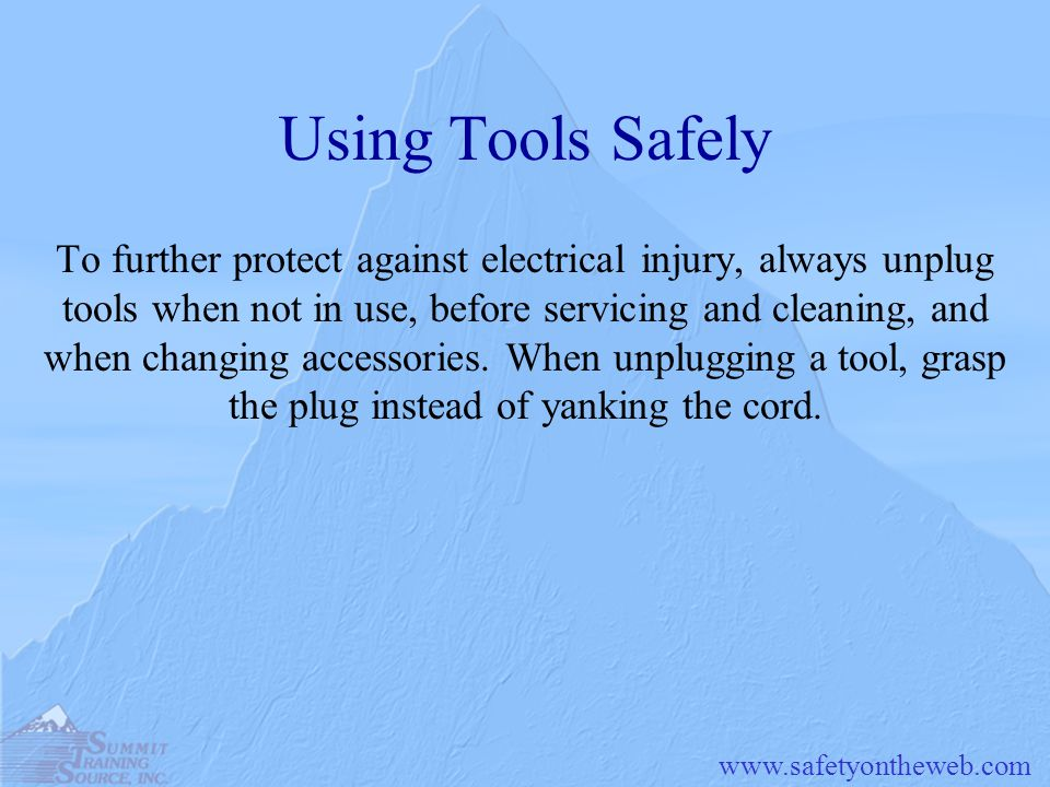 www.safetyontheweb.com Using Tools Safely To further protect against electrical injury, always unplug tools when not in use, before servicing and clea