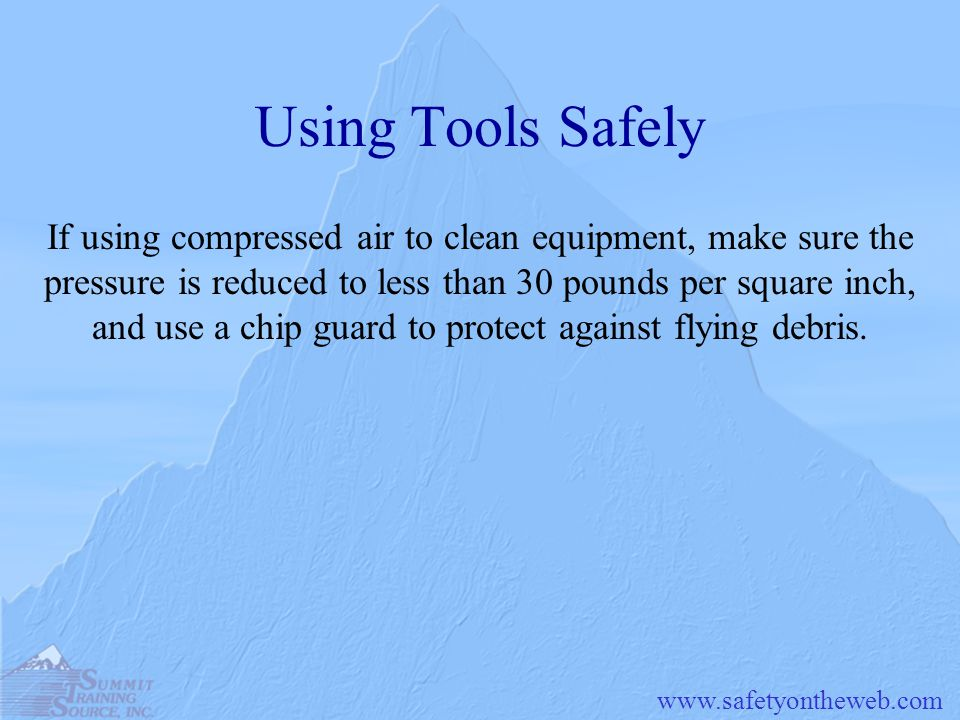 www.safetyontheweb.com Using Tools Safely If using compressed air to clean equipment, make sure the pressure is reduced to less than 30 pounds per squ