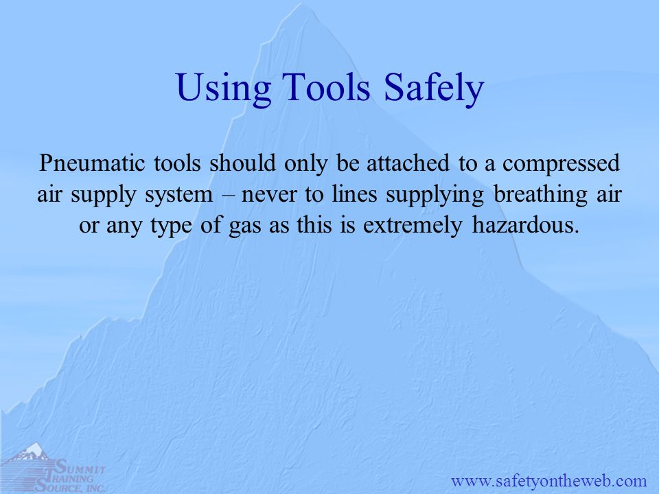www.safetyontheweb.com Using Tools Safely Pneumatic tools should only be attached to a compressed air supply system – never to lines supplying breathi
