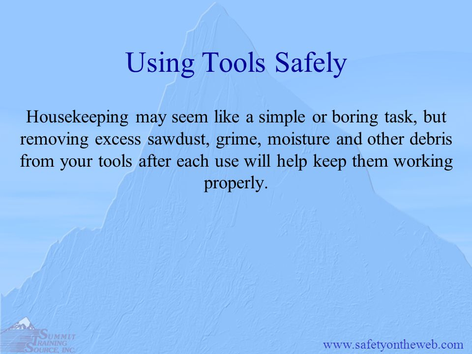 www.safetyontheweb.com Using Tools Safely Housekeeping may seem like a simple or boring task, but removing excess sawdust, grime, moisture and other d