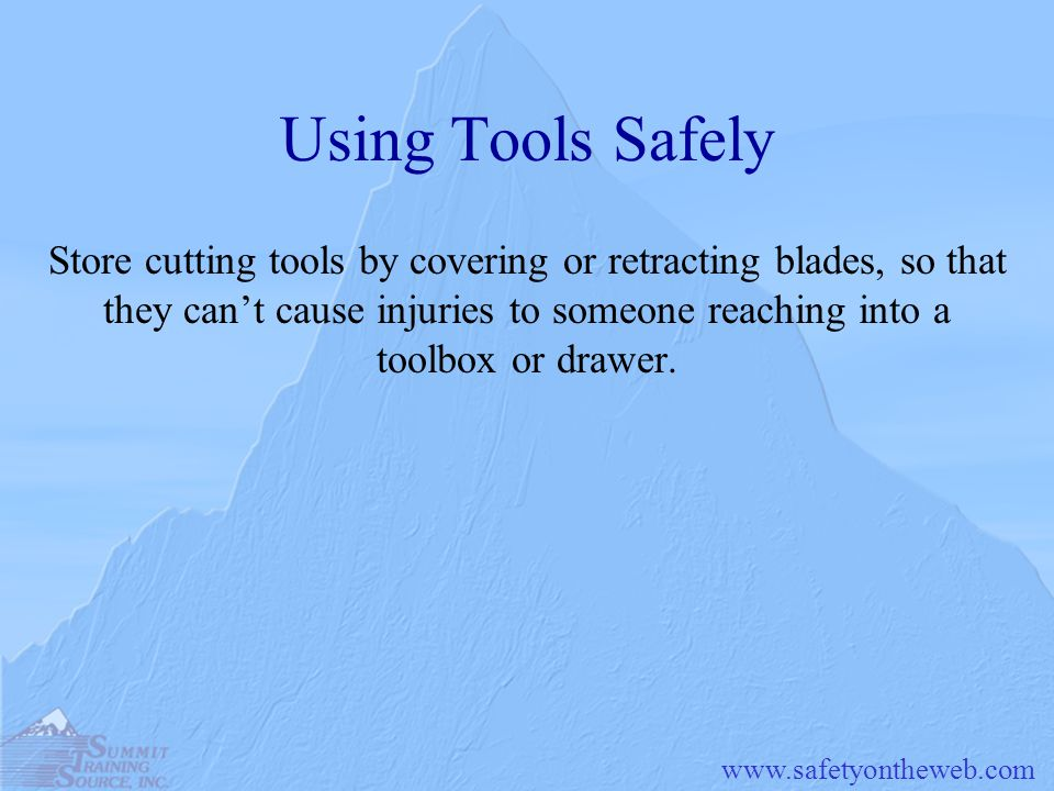 www.safetyontheweb.com Using Tools Safely Store cutting tools by covering or retracting blades, so that they cant cause injuries to someone reaching i