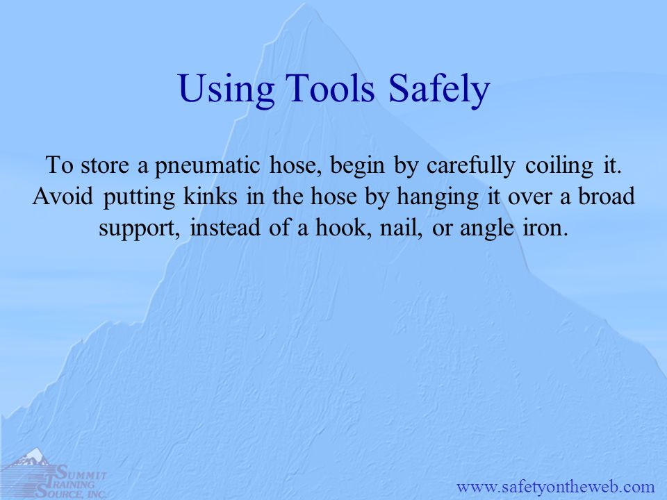 www.safetyontheweb.com Using Tools Safely To store a pneumatic hose, begin by carefully coiling it. Avoid putting kinks in the hose by hanging it over