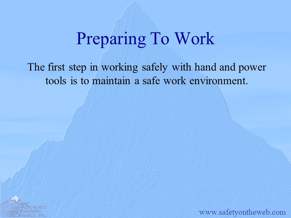 www.safetyontheweb.com Preparing To Work The first step in working safely with hand and power tools is to maintain a safe work environment.