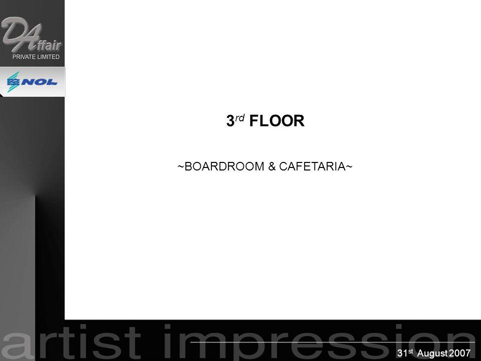 31 st August 2007 3 rd FLOOR ~BOARDROOM & CAFETARIA~ 3 rd FLOOR ~BOARDROOM & CAFETARIA~