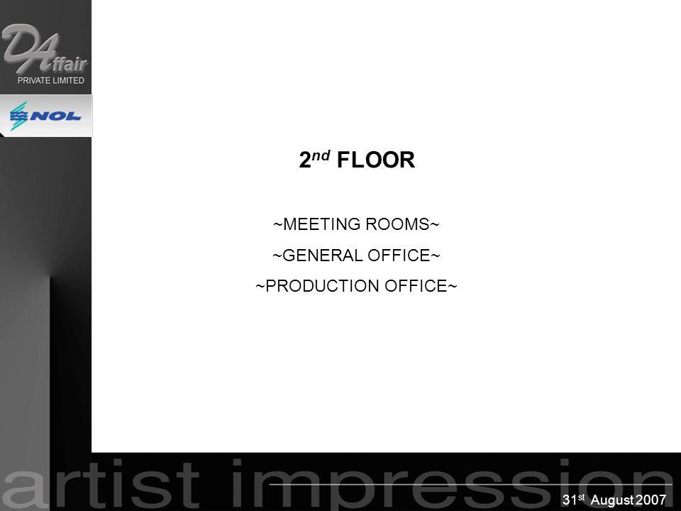 31 st August 2007 2 nd FLOOR ~MEETING ROOMS~ ~GENERAL OFFICE~ ~PRODUCTION OFFICE~ 2 nd FLOOR ~MEETING ROOMS~ ~GENERAL OFFICE~ ~PRODUCTION OFFICE~