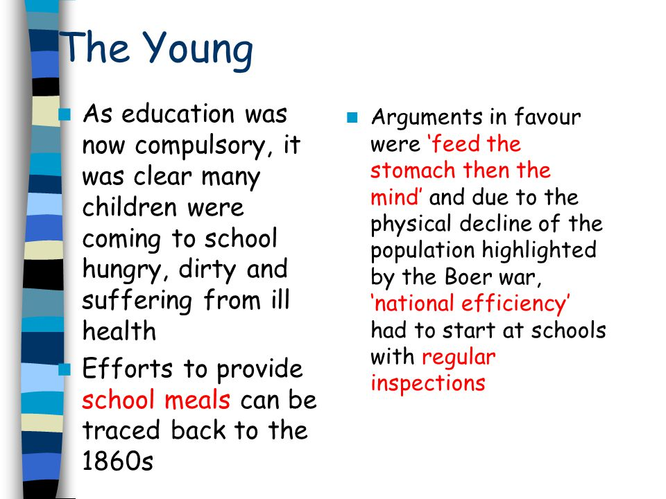 The Young As education was now compulsory, it was clear many children were coming to school hungry, dirty and suffering from ill health Efforts to provide school meals can be traced back to the 1860s Arguments in favour were feed the stomach then the mind and due to the physical decline of the population highlighted by the Boer war, national efficiency had to start at schools with regular inspections