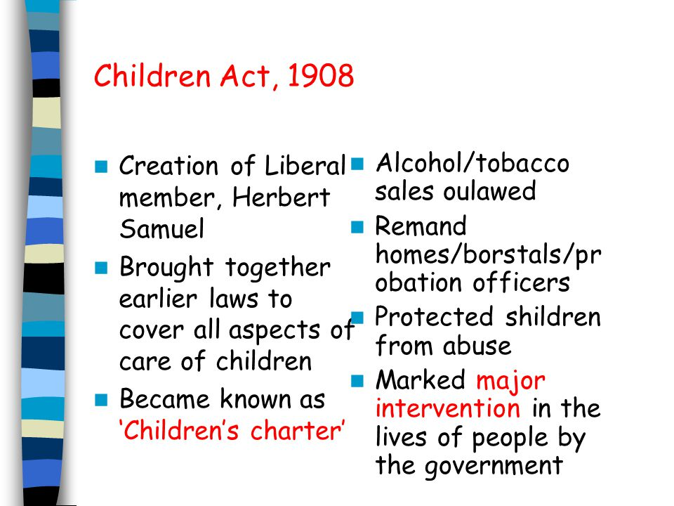 Children Act, 1908 Creation of Liberal member, Herbert Samuel Brought together earlier laws to cover all aspects of care of children Became known as Childrens charter Alcohol/tobacco sales oulawed Remand homes/borstals/pr obation officers Protected shildren from abuse Marked major intervention in the lives of people by the government