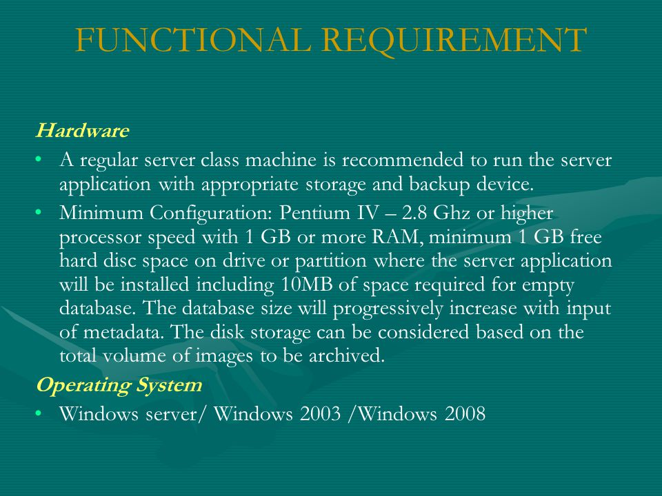 FUNCTIONAL REQUIREMENT Hardware A regular server class machine is recommended to run the server application with appropriate storage and backup device