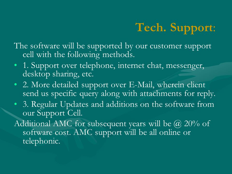 Tech. Support: The software will be supported by our customer support cell with the following methods. 1. Support over telephone, internet chat, messe